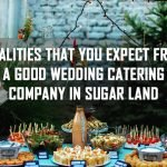 Qualities That You Expect From a Good Wedding Catering Company in Sugar Land