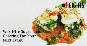 Why Hire Sugar Land Catering For Your Next Event | The Heights Catering